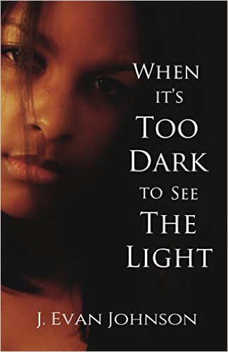 When it's Too Dark to See the Light, a J. Evan Johnson book edited by Jennifer Harshman